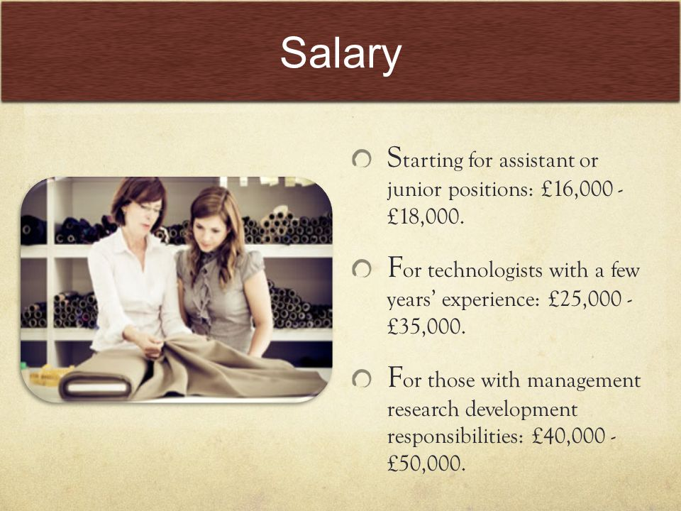 Salary S tarting for assistant or junior positions: £16,000 - £18,000.