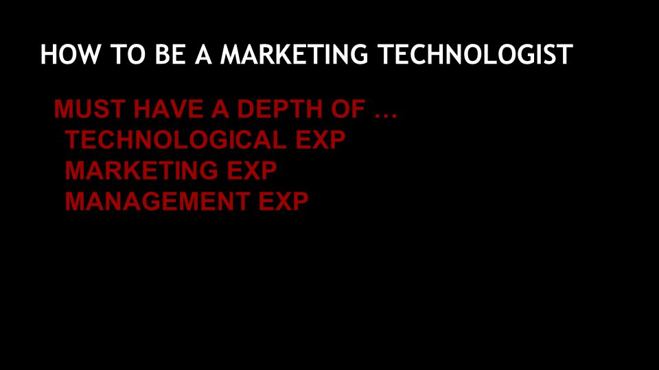 HOW TO BE A MARKETING TECHNOLOGIST MUST HAVE A DEPTH OF … TECHNOLOGICAL EXP MARKETING EXP MANAGEMENT EXP