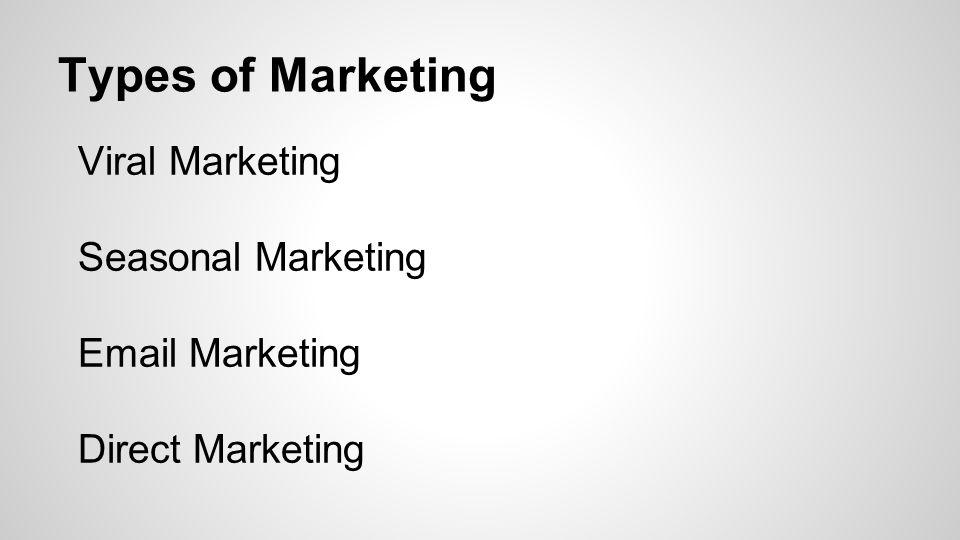 Types of Marketing Viral Marketing Seasonal Marketing Email Marketing Direct Marketing