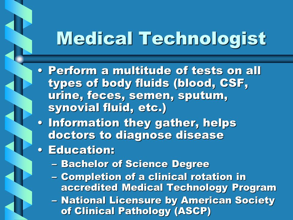 Medical Technologist Perform a multitude of tests on all types of body fluids (blood, CSF, urine, feces, semen, sputum, synovial fluid, etc.)Perform a