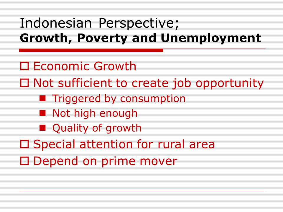  Economic Growth  Not sufficient to create job opportunity Triggered by consumption Not high enough Quality of growth  Special attention for rural area  Depend on prime mover Indonesian Perspective; Growth, Poverty and Unemployment