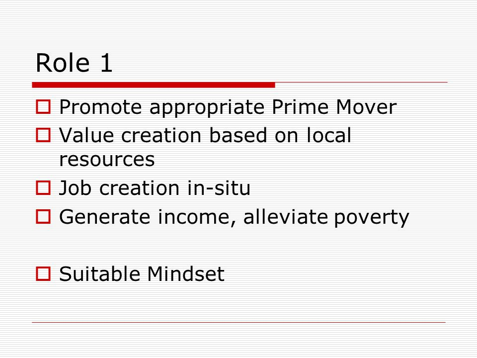Role 1  Promote appropriate Prime Mover  Value creation based on local resources  Job creation in-situ  Generate income, alleviate poverty  Suitable Mindset