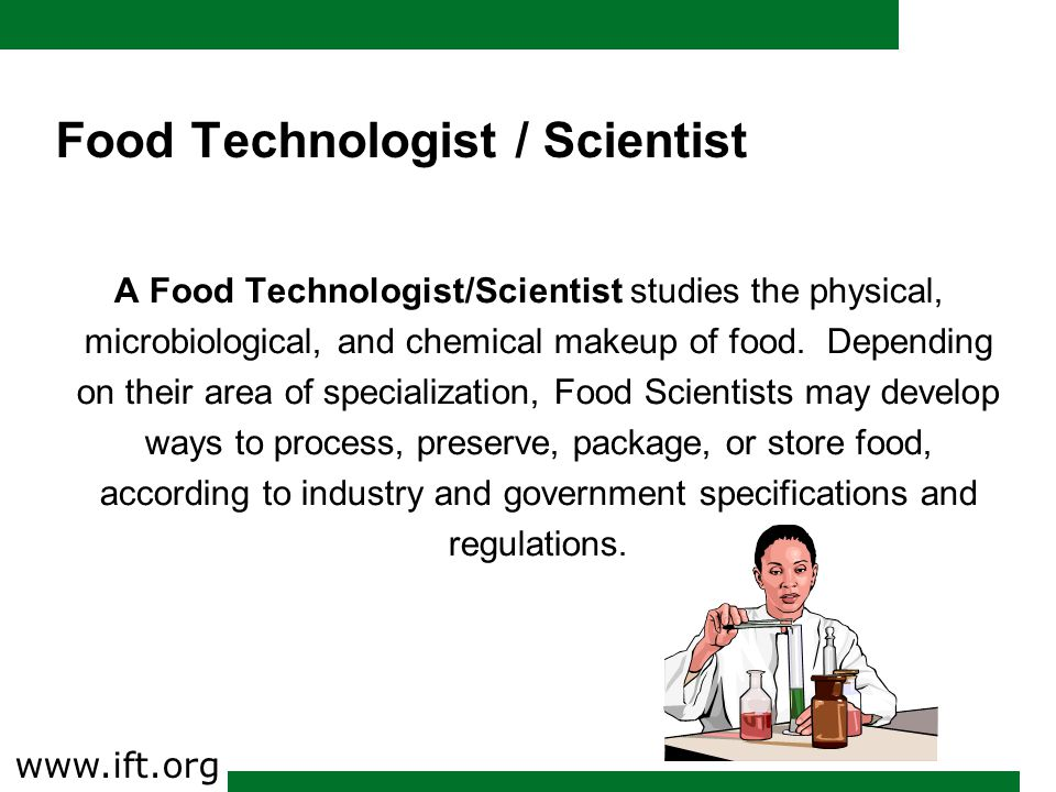 Food Technologist / Scientist A Food Technologist/Scientist studies the physical, microbiological, and chemical makeup of food.