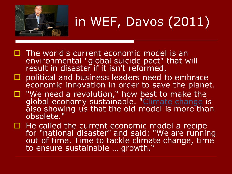 in WEF, Davos (2011)  The world s current economic model is an environmental global suicide pact that will result in disaster if it isn t reformed,  political and business leaders need to embrace economic innovation in order to save the planet.