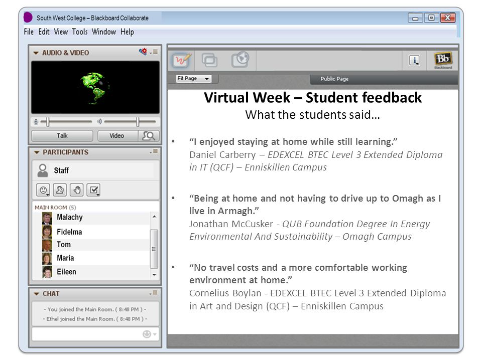 Virtual Week – Student feedback What the students said… I enjoyed staying at home while still learning. Daniel Carberry – EDEXCEL BTEC Level 3 Extended Diploma in IT (QCF) – Enniskillen Campus Being at home and not having to drive up to Omagh as I live in Armagh. Jonathan McCusker - QUB Foundation Degree In Energy Environmental And Sustainability – Omagh Campus No travel costs and a more comfortable working environment at home. Cornelius Boylan - EDEXCEL BTEC Level 3 Extended Diploma in Art and Design (QCF) – Enniskillen Campus