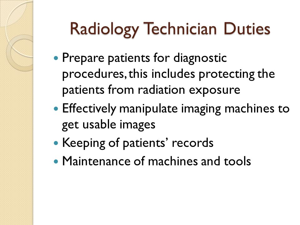 Radiology Technician Duties Prepare patients for diagnostic procedures, this includes protecting the patients from radiation exposure Effectively mani