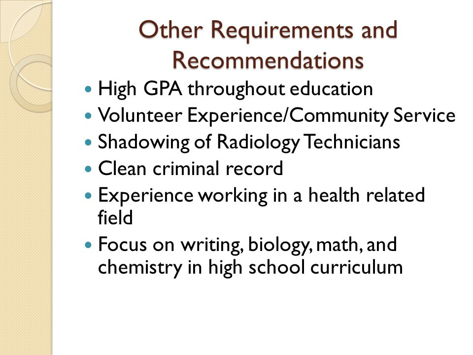 Other Requirements and Recommendations High GPA throughout education Volunteer Experience/Community Service Shadowing of Radiology Technicians Clean c
