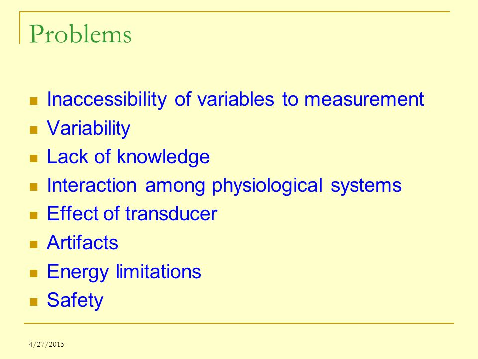 4/27/2015 Problems Inaccessibility of variables to measurement Variability Lack of knowledge Interaction among physiological systems Effect of transdu