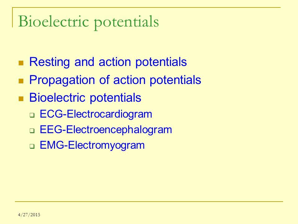 4/27/2015 Bioelectric potentials Resting and action potentials Propagation of action potentials Bioelectric potentials  ECG-Electrocardiogram  EEG-Electroencephalogram  EMG-Electromyogram