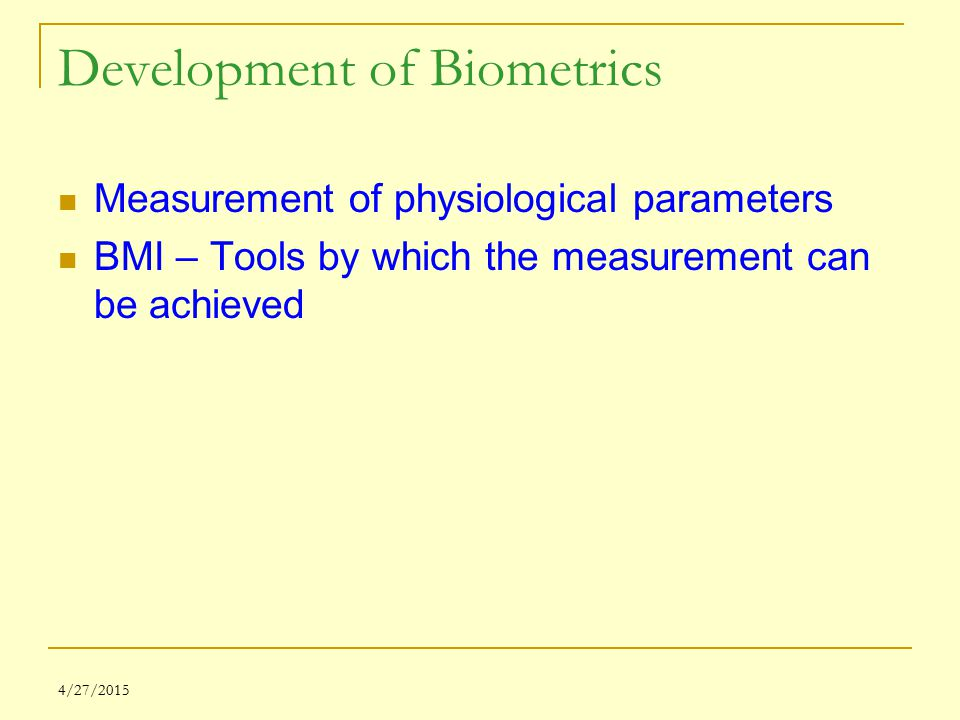 4/27/2015 Development of Biometrics Measurement of physiological parameters BMI – Tools by which the measurement can be achieved