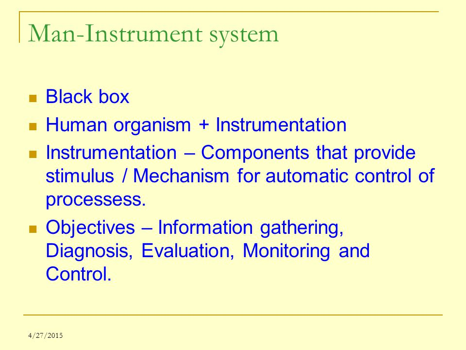 4/27/2015 Man-Instrument system Black box Human organism + Instrumentation Instrumentation – Components that provide stimulus / Mechanism for automatic control of processess.