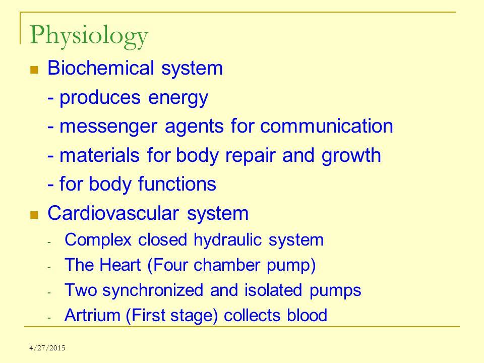 4/27/2015 Physiology Biochemical system - produces energy - messenger agents for communication - materials for body repair and growth - for body funct