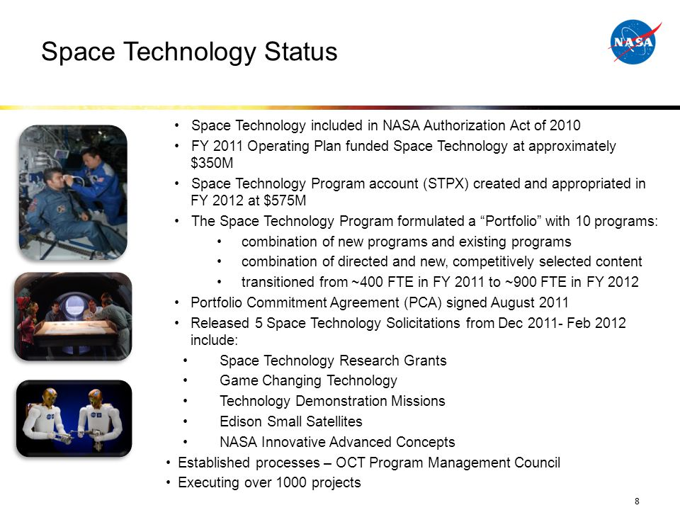 Space Technology Status Space Technology included in NASA Authorization Act of 2010 FY 2011 Operating Plan funded Space Technology at approximately $350M Space Technology Program account (STPX) created and appropriated in FY 2012 at $575M The Space Technology Program formulated a Portfolio with 10 programs: combination of new programs and existing programs combination of directed and new, competitively selected content transitioned from ~400 FTE in FY 2011 to ~900 FTE in FY 2012 Portfolio Commitment Agreement (PCA) signed August 2011 Released 5 Space Technology Solicitations from Dec 2011- Feb 2012 include: Space Technology Research Grants Game Changing Technology Technology Demonstration Missions Edison Small Satellites NASA Innovative Advanced Concepts Established processes – OCT Program Management Council Executing over 1000 projects 8