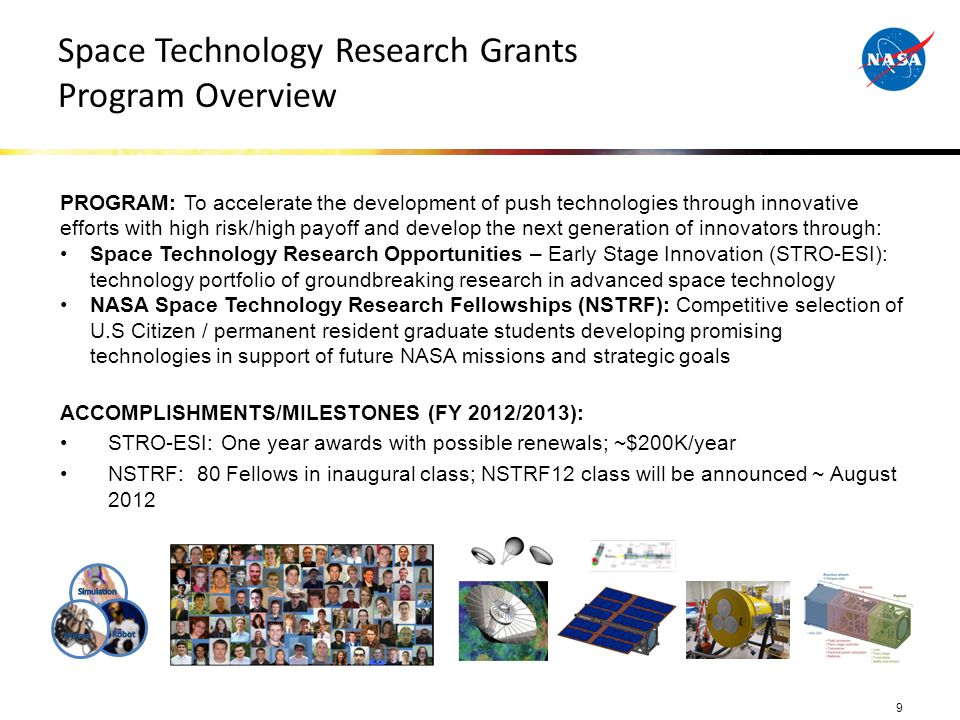 Space Technology Research Grants Program Overview 9 PROGRAM: To accelerate the development of push technologies through innovative efforts with high risk/high payoff and develop the next generation of innovators through: Space Technology Research Opportunities – Early Stage Innovation (STRO-ESI): technology portfolio of groundbreaking research in advanced space technology NASA Space Technology Research Fellowships (NSTRF): Competitive selection of U.S Citizen / permanent resident graduate students developing promising technologies in support of future NASA missions and strategic goals ACCOMPLISHMENTS/MILESTONES (FY 2012/2013): STRO-ESI: One year awards with possible renewals; ~$200K/year NSTRF: 80 Fellows in inaugural class; NSTRF12 class will be announced ~ August 2012