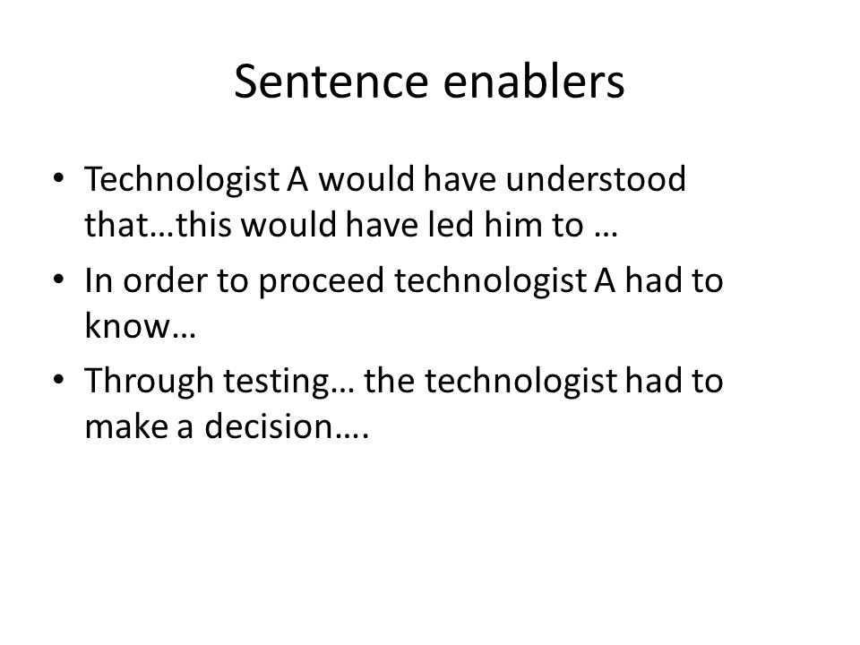 Sentence enablers Technologist A would have understood that…this would have led him to … In order to proceed technologist A had to know… Through testing… the technologist had to make a decision….
