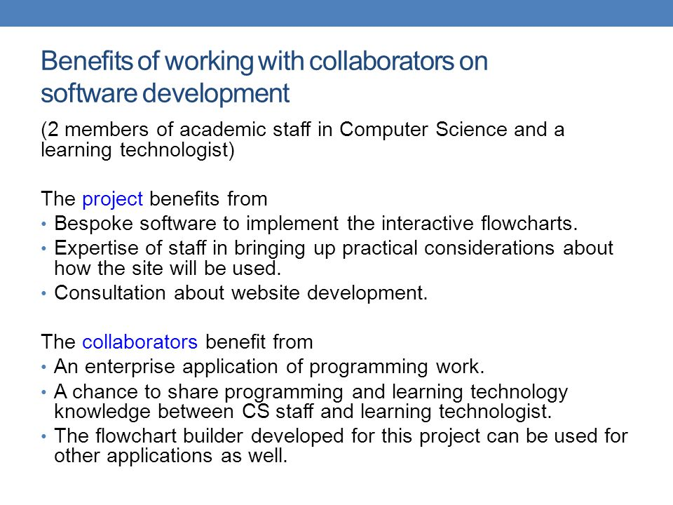 Benefits of working with collaborators on software development (2 members of academic staff in Computer Science and a learning technologist) The project benefits from Bespoke software to implement the interactive flowcharts.
