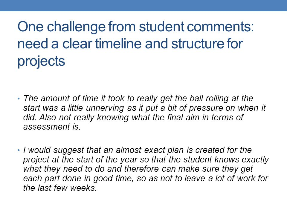 One challenge from student comments: need a clear timeline and structure for projects The amount of time it took to really get the ball rolling at the start was a little unnerving as it put a bit of pressure on when it did.