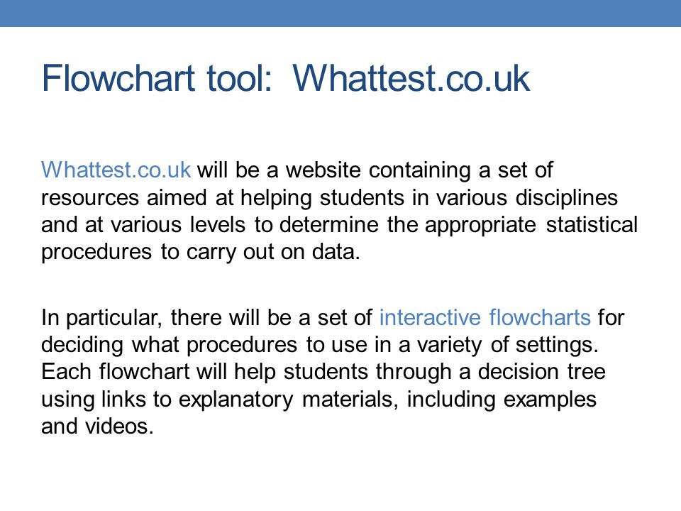 Flowchart tool: Whattest.co.uk Whattest.co.uk will be a website containing a set of resources aimed at helping students in various disciplines and at various levels to determine the appropriate statistical procedures to carry out on data.