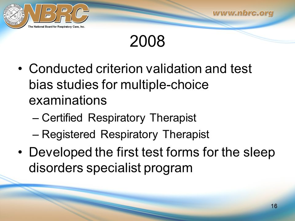 2008 Conducted criterion validation and test bias studies for multiple-choice examinations –Certified Respiratory Therapist –Registered Respiratory Th