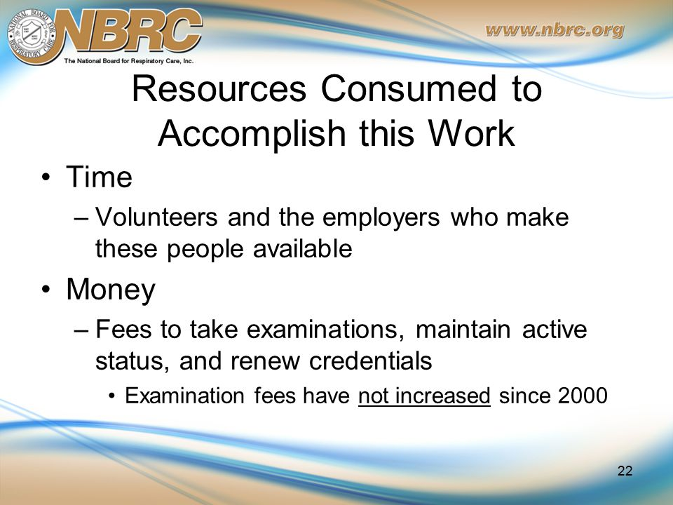 Resources Consumed to Accomplish this Work Time –Volunteers and the employers who make these people available Money –Fees to take examinations, maintain active status, and renew credentials Examination fees have not increased since 2000 22