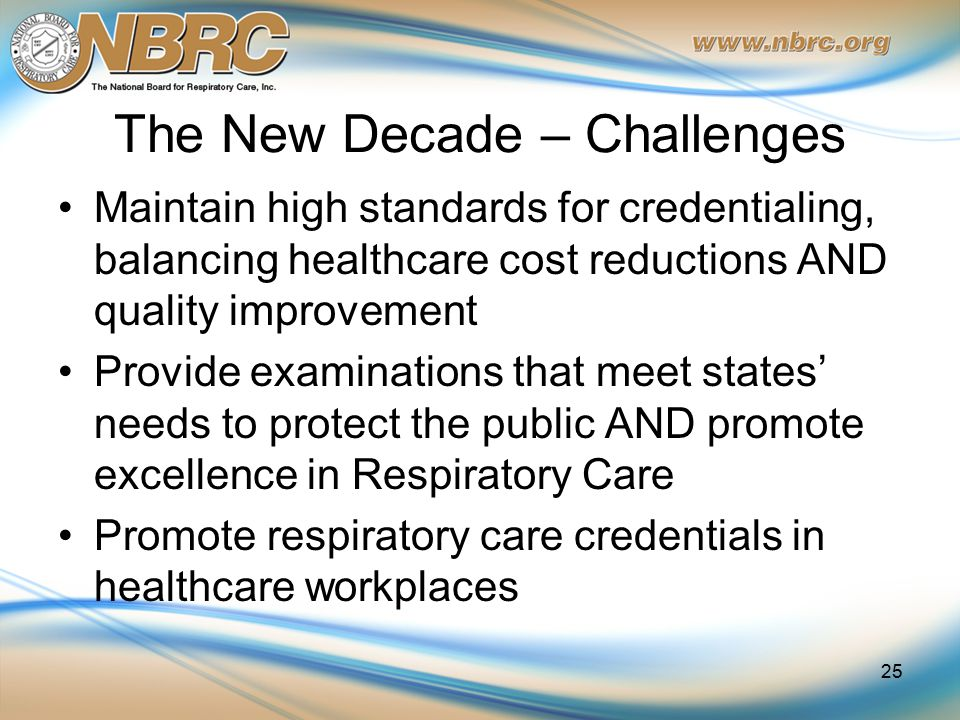 The New Decade – Challenges Maintain high standards for credentialing, balancing healthcare cost reductions AND quality improvement Provide examinations that meet states' needs to protect the public AND promote excellence in Respiratory Care Promote respiratory care credentials in healthcare workplaces 25