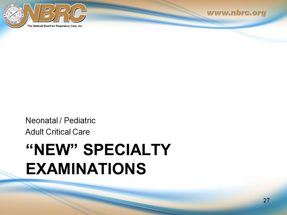 NEW SPECIALTY EXAMINATIONS Neonatal / Pediatric Adult Critical Care 27