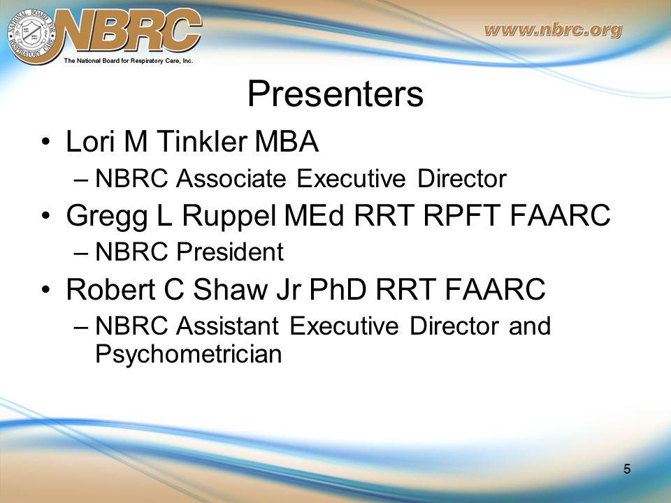 Presenters Lori M Tinkler MBA –NBRC Associate Executive Director Gregg L Ruppel MEd RRT RPFT FAARC –NBRC President Robert C Shaw Jr PhD RRT FAARC –NBR