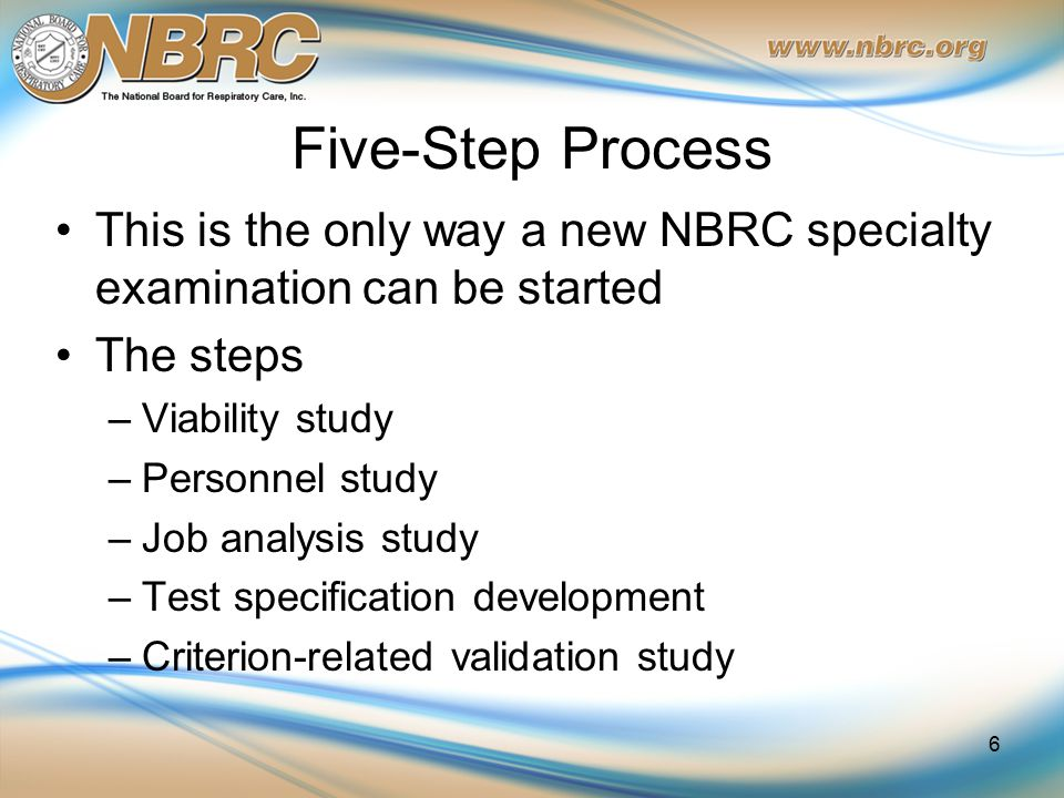 Five-Step Process This is the only way a new NBRC specialty examination can be started The steps –Viability study –Personnel study –Job analysis study