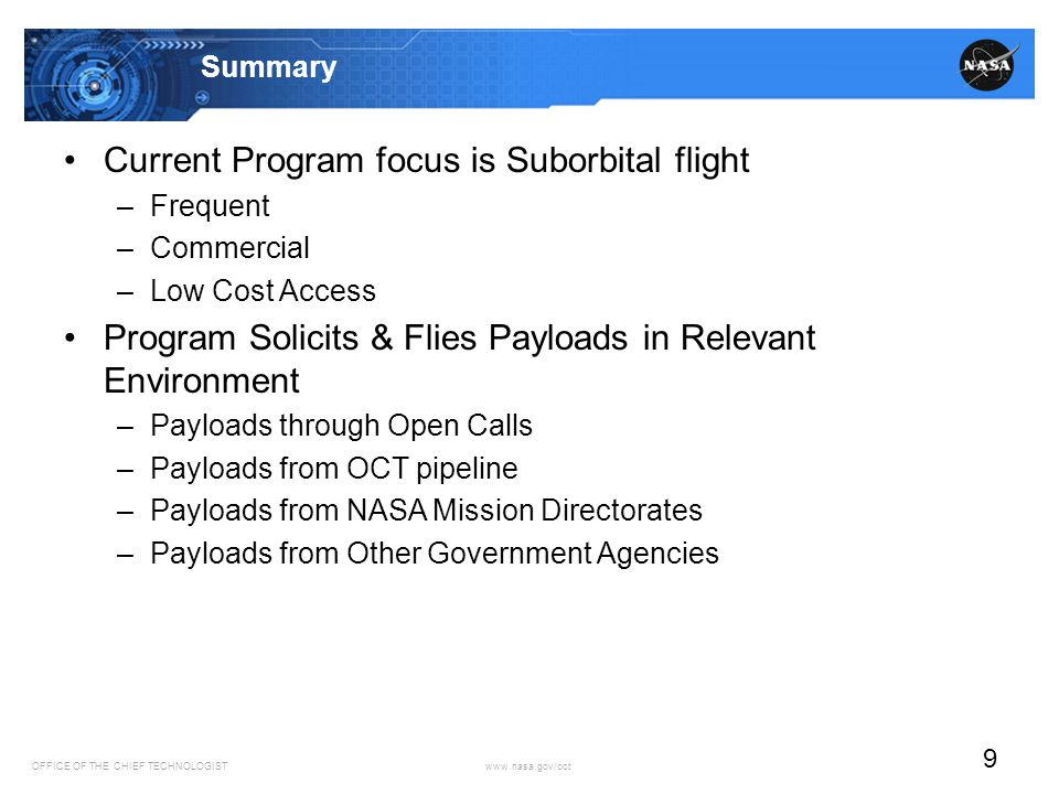 OFFICE OF THE CHIEF TECHNOLOGIST www.nasa.gov/oct 9 Summary Current Program focus is Suborbital flight –Frequent –Commercial –Low Cost Access Program Solicits & Flies Payloads in Relevant Environment –Payloads through Open Calls –Payloads from OCT pipeline –Payloads from NASA Mission Directorates –Payloads from Other Government Agencies