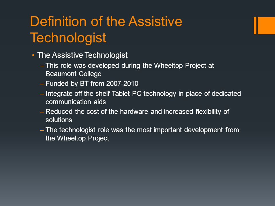 Definition of the Assistive Technologist The Assistive Technologist –This role was developed during the Wheeltop Project at Beaumont College –Funded b