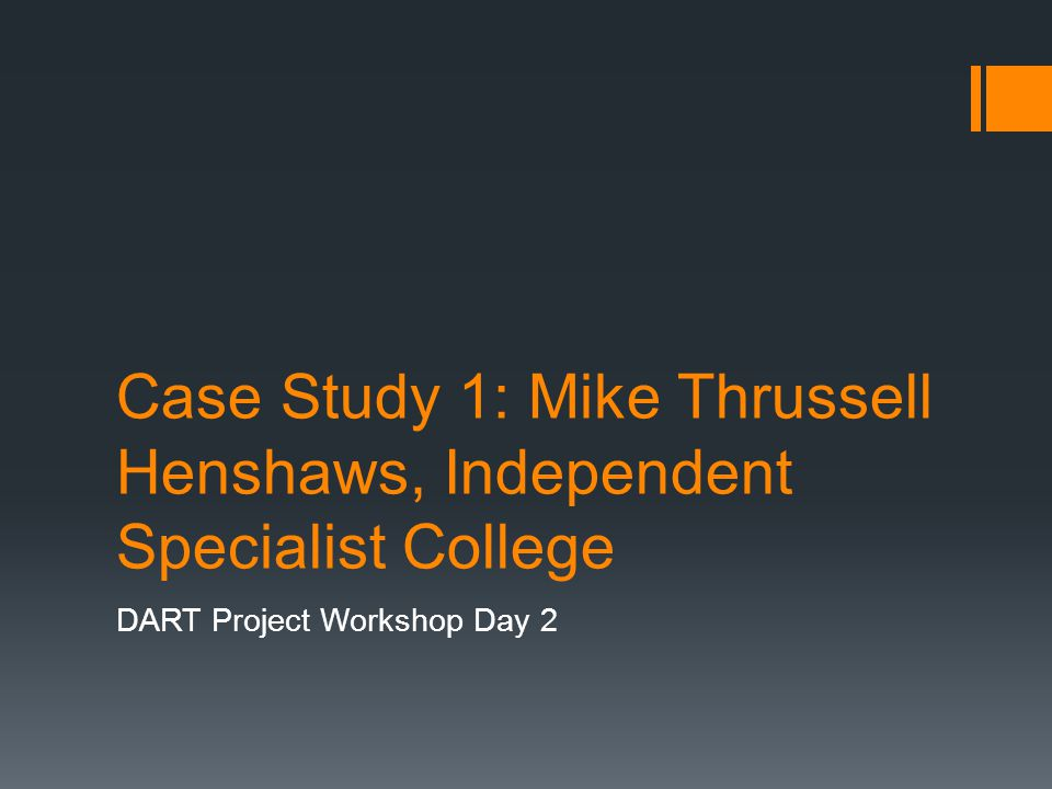 Case Study 1: Mike Thrussell Henshaws, Independent Specialist College DART Project Workshop Day 2