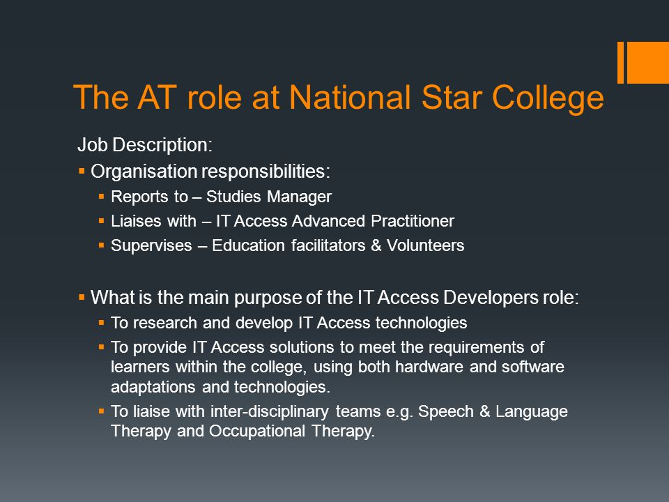 The AT role at National Star College Job Description:  Organisation responsibilities:  Reports to – Studies Manager  Liaises with – IT Access Advan