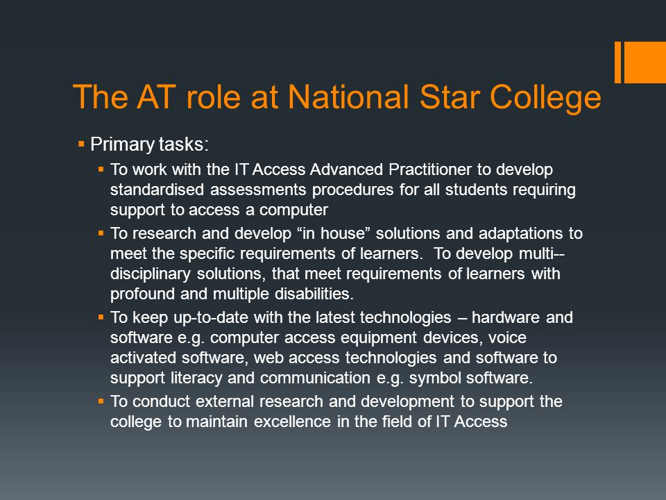 The AT role at National Star College  Primary tasks:  To work with the IT Access Advanced Practitioner to develop standardised assessments procedure