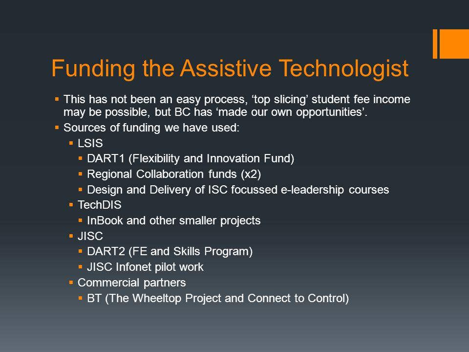 Funding the Assistive Technologist  This has not been an easy process, 'top slicing' student fee income may be possible, but BC has 'made our own opp