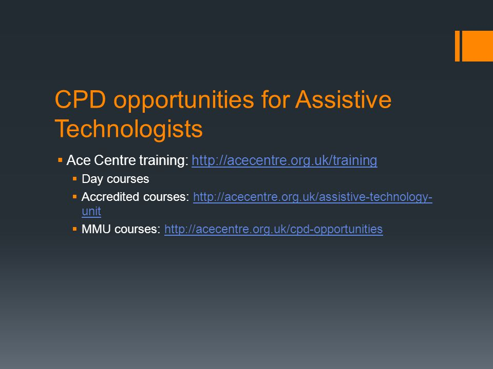 CPD opportunities for Assistive Technologists  Ace Centre training: http://acecentre.org.uk/traininghttp://acecentre.org.uk/training  Day courses 
