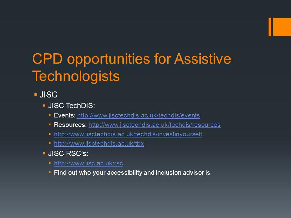 CPD opportunities for Assistive Technologists  JISC  JISC TechDIS:  Events: http://www.jisctechdis.ac.uk/techdis/eventshttp://www.jisctechdis.ac.uk