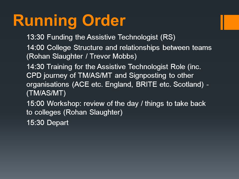 Running Order 13:30 Funding the Assistive Technologist (RS) 14:00 College Structure and relationships between teams (Rohan Slaughter / Trevor Mobbs) 1