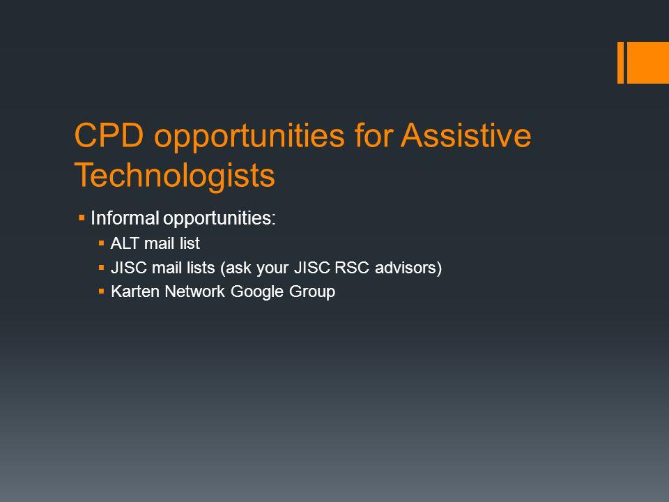 CPD opportunities for Assistive Technologists  Informal opportunities:  ALT mail list  JISC mail lists (ask your JISC RSC advisors)  Karten Networ