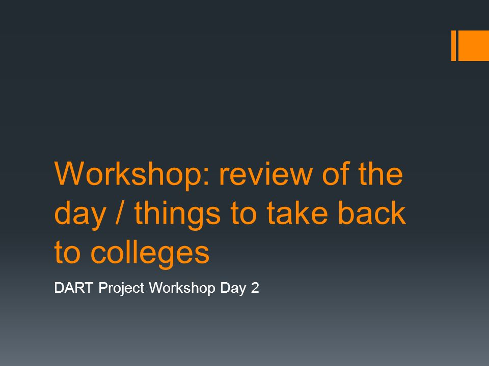 Workshop: review of the day / things to take back to colleges DART Project Workshop Day 2
