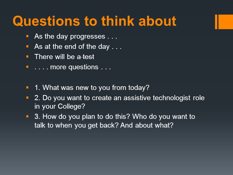 Questions to think about  As the day progresses...  As at the end of the day...  There will be a test .... more questions...  1. What was new to