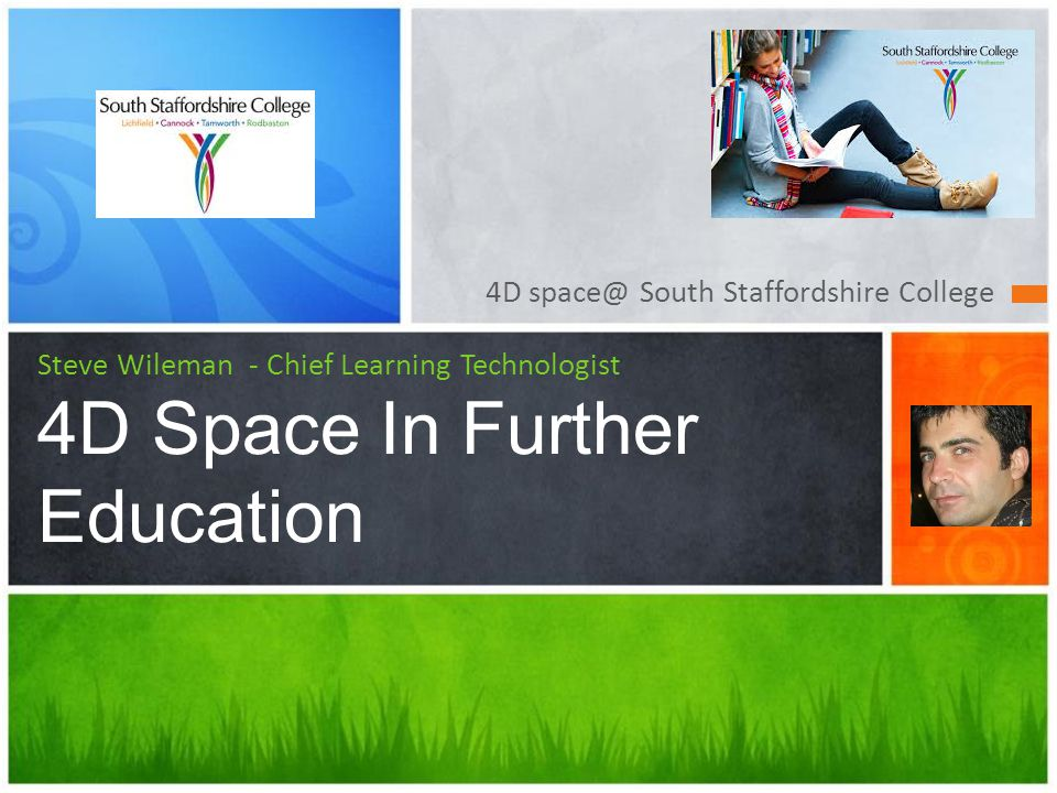 4D space@ South Staffordshire College Steve Wileman - Chief Learning Technologist 4D Space In Further Education