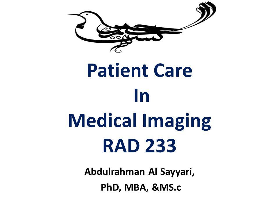Patient Care In Medical Imaging RAD 233 Abdulrahman Al Sayyari, PhD, MBA, &MS.c