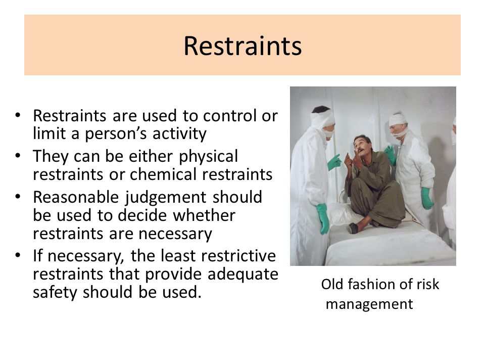 Restraints Restraints are used to control or limit a person's activity They can be either physical restraints or chemical restraints Reasonable judgem
