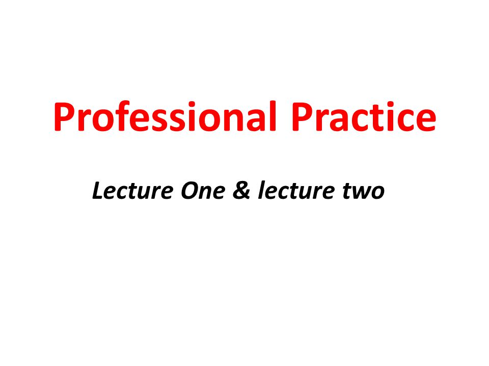 Professional Practice Lecture One & lecture two