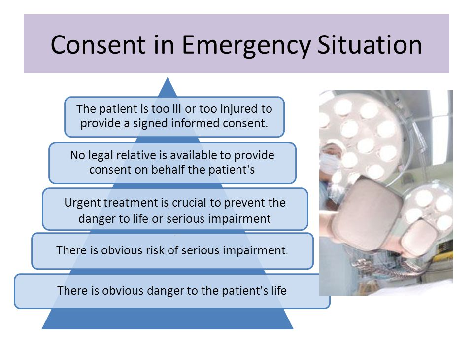 Consent in Emergency Situation The patient is too ill or too injured to provide a signed informed consent. No legal relative is available to provide c