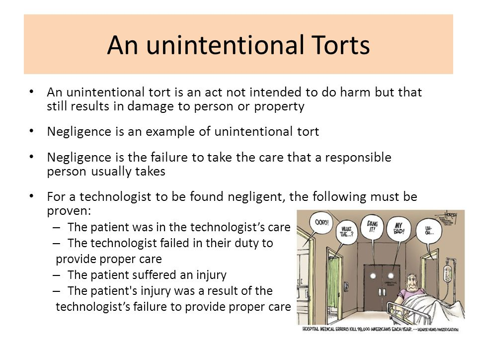 An unintentional tort is an act not intended to do harm but that still results in damage to person or property Negligence is an example of unintention