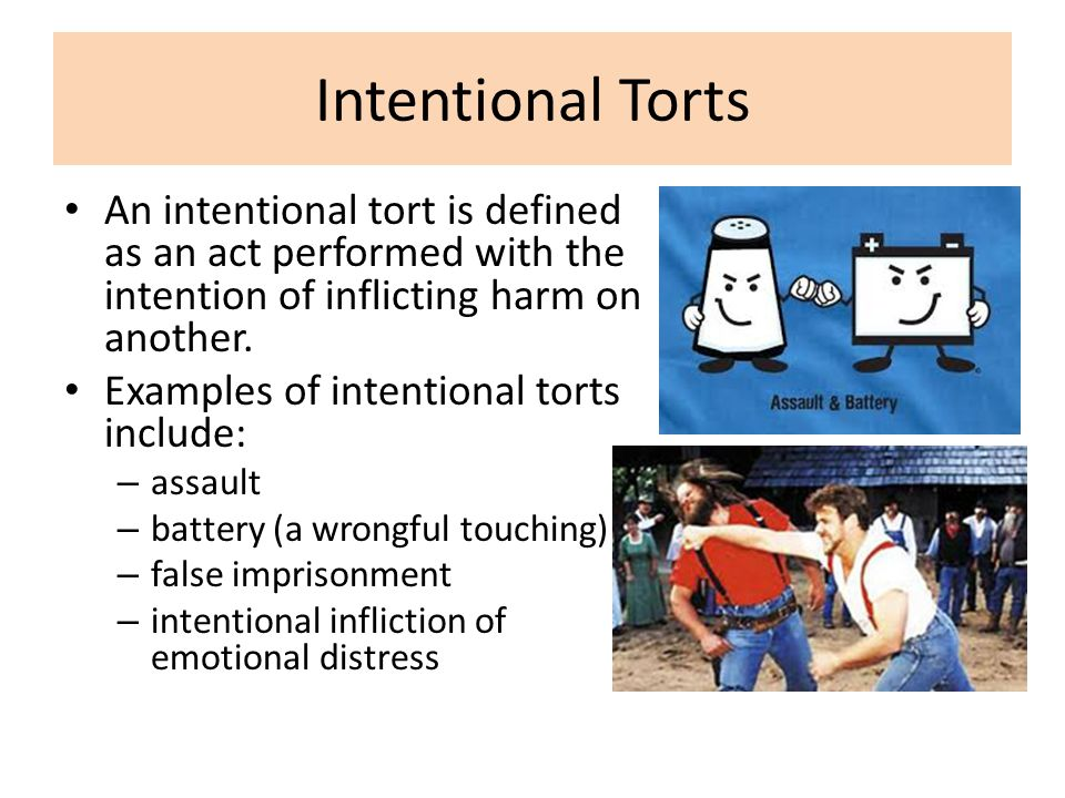 An intentional tort is defined as an act performed with the intention of inflicting harm on another. Examples of intentional torts include: – assault