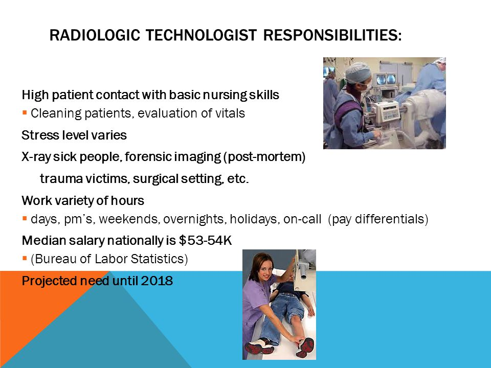 RADIOLOGIC TECHNOLOGIST RESPONSIBILITIES: High patient contact with basic nursing skills  Cleaning patients, evaluation of vitals Stress level varies