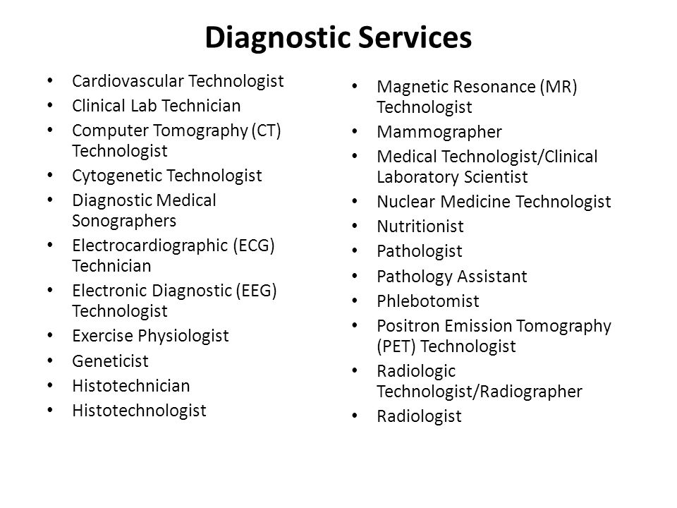 Diagnostic Services Cardiovascular Technologist Clinical Lab Technician Computer Tomography (CT) Technologist Cytogenetic Technologist Diagnostic Medical Sonographers Electrocardiographic (ECG) Technician Electronic Diagnostic (EEG) Technologist Exercise Physiologist Geneticist Histotechnician Histotechnologist Magnetic Resonance (MR) Technologist Mammographer Medical Technologist/Clinical Laboratory Scientist Nuclear Medicine Technologist Nutritionist Pathologist Pathology Assistant Phlebotomist Positron Emission Tomography (PET) Technologist Radiologic Technologist/Radiographer Radiologist