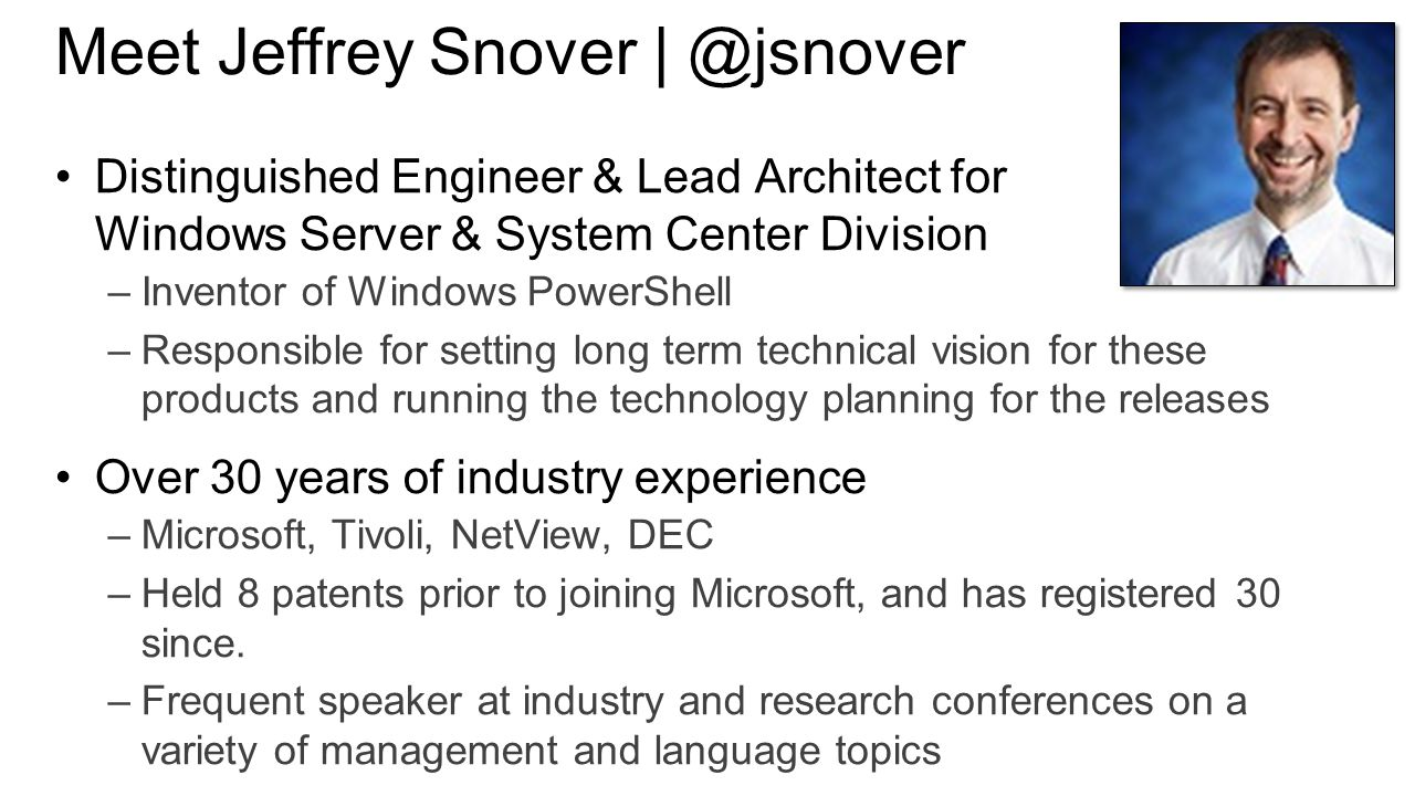 Meet Jeffrey Snover | ‏@jsnover Distinguished Engineer & Lead Architect for Windows Server & System Center Division –Inventor of Windows PowerShell –Responsible for setting long term technical vision for these products and running the technology planning for the releases Over 30 years of industry experience –Microsoft, Tivoli, NetView, DEC –Held 8 patents prior to joining Microsoft, and has registered 30 since.
